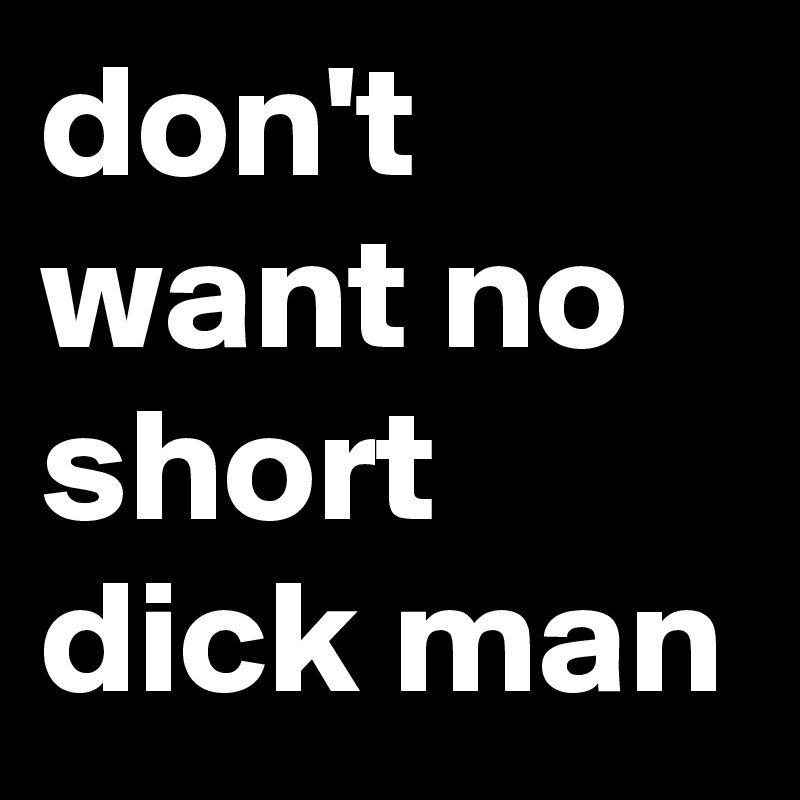 Don t want a short dick man